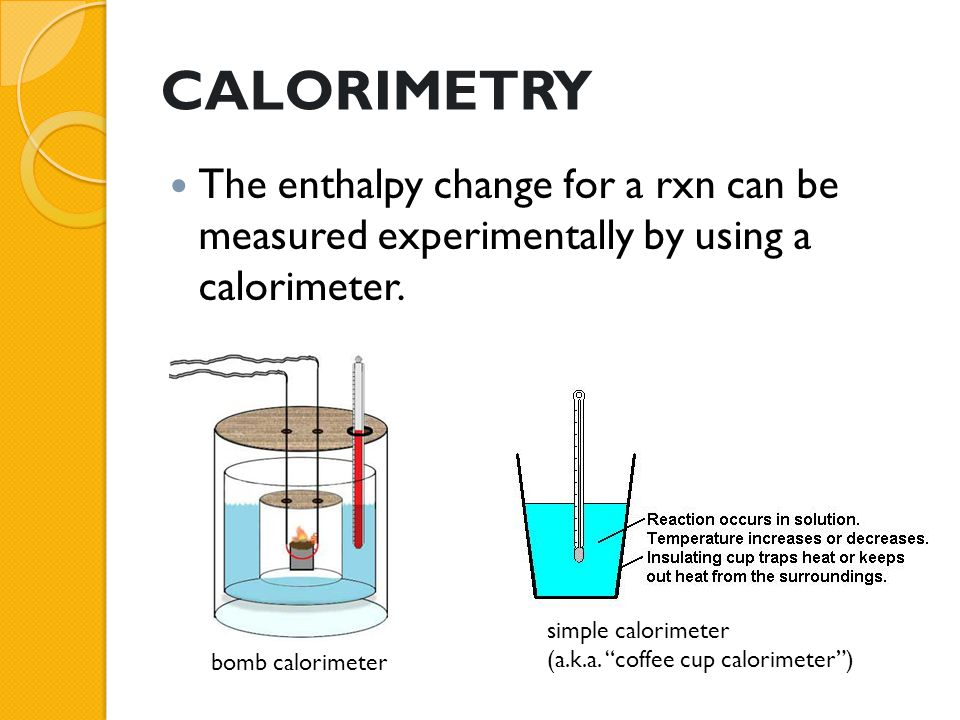 CALORIMETRY The enthalpy change for a rxn can be measured experimentally by using a calorimeter. simple calorimeter.