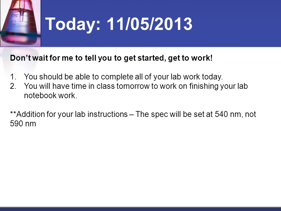 Today: 11/05/2013 Don't wait for me to tell you to get started, get to work! You should be able to complete all of your lab work today.
