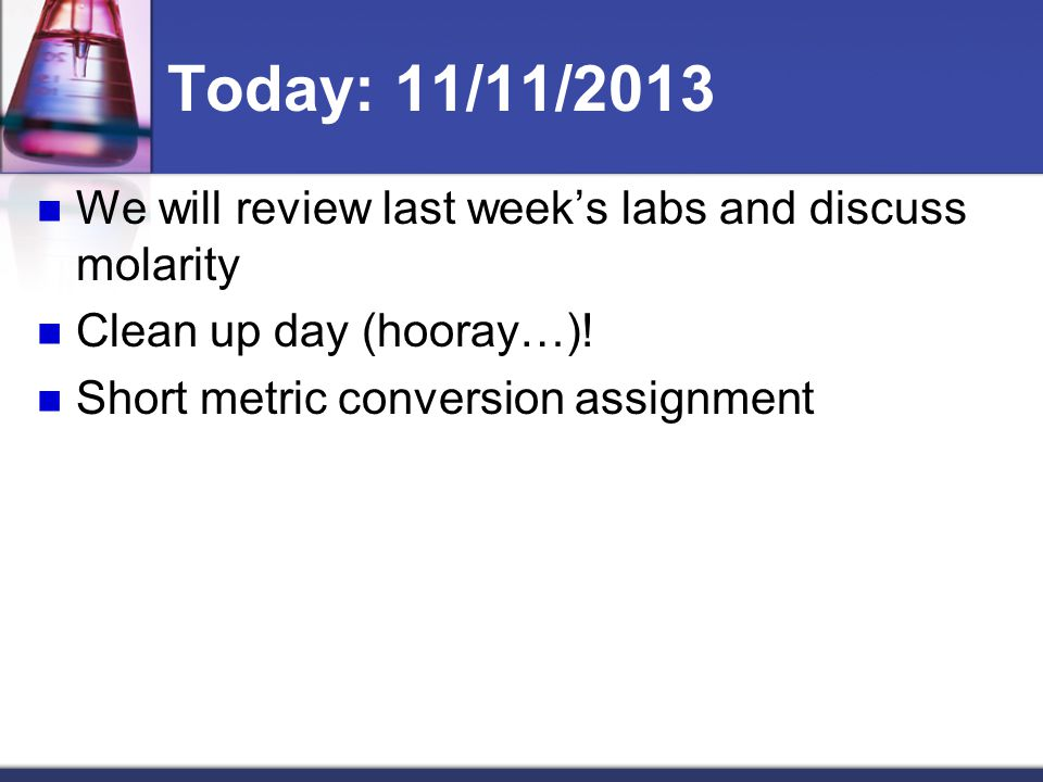 Today: 11/11/2013 We will review last week's labs and discuss molarity