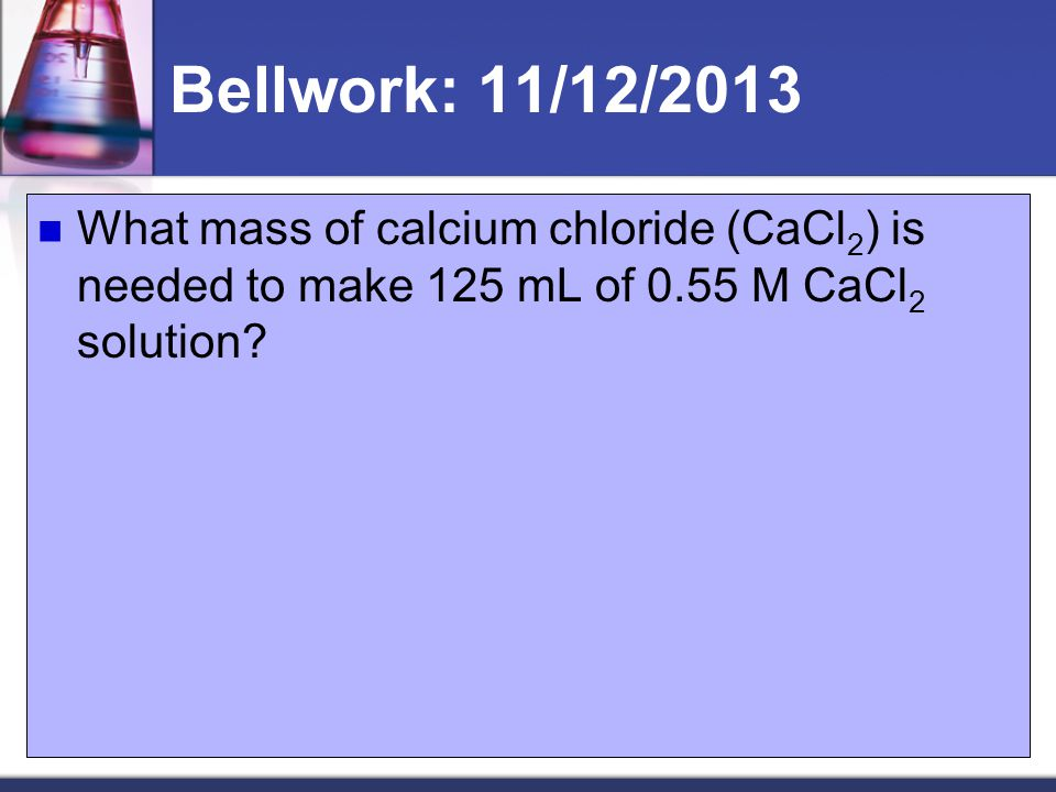 Bellwork: 11/12/2013 What mass of calcium chloride (CaCl2) is needed to make 125 mL of 0.55 M CaCl2 solution