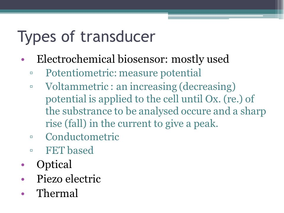 Types of transducer Electrochemical biosensor: mostly used Optical