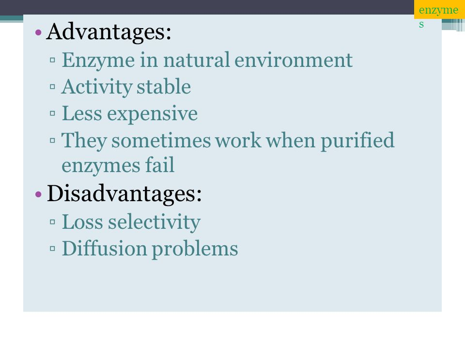 Advantages: Disadvantages: Enzyme in natural environment