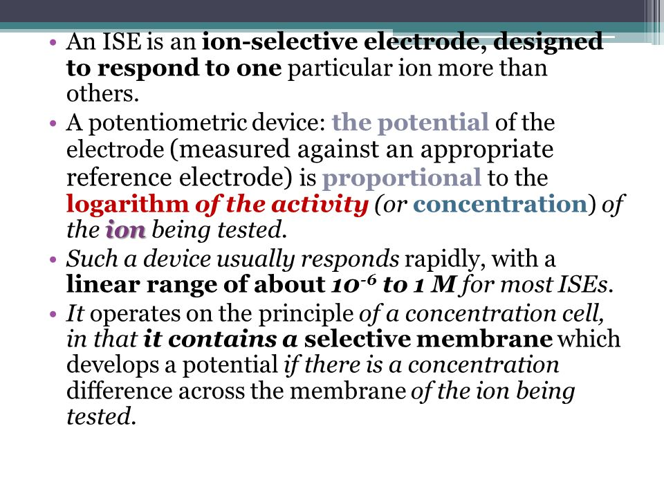 An ISE is an ion-selective electrode, designed to respond to one particular ion more than others.