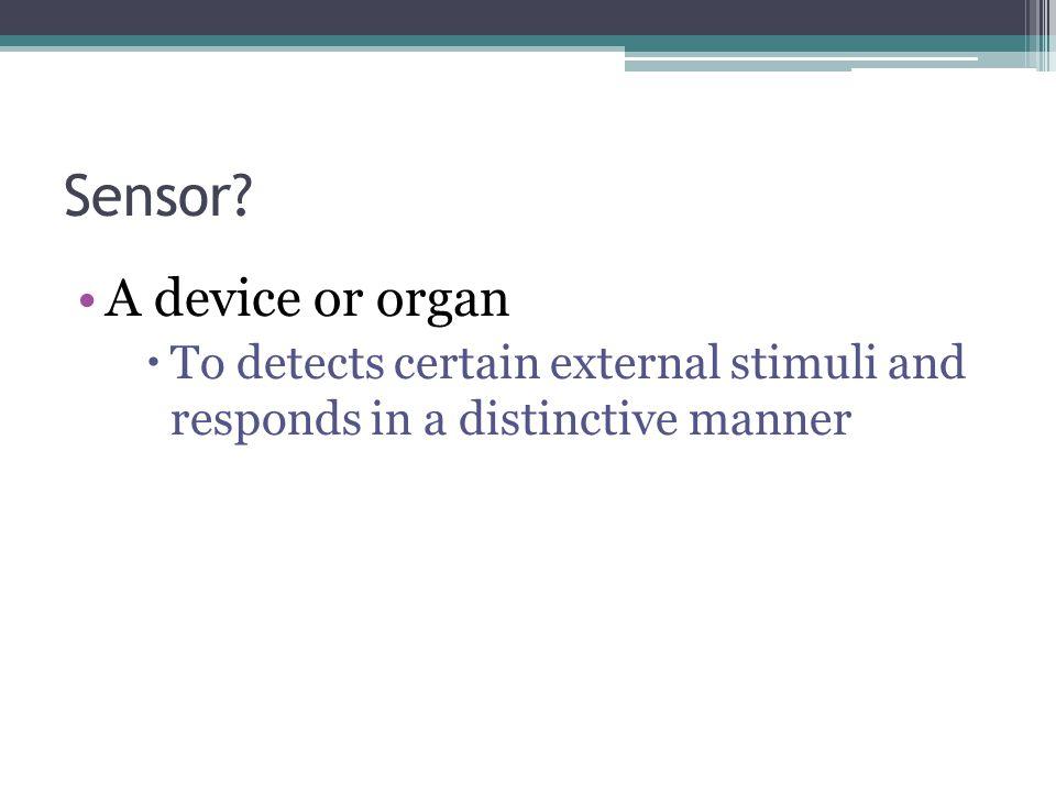 Sensor A device or organ