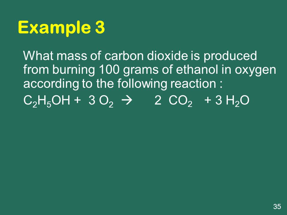 Example 3 What mass of carbon dioxide is produced from burning 100 grams of ethanol in oxygen according to the following reaction :