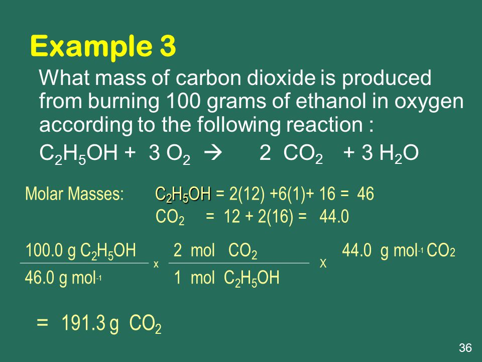 Example 3 C2H5OH + 3 O2  2 CO2 + 3 H2O = 191.3 g CO2