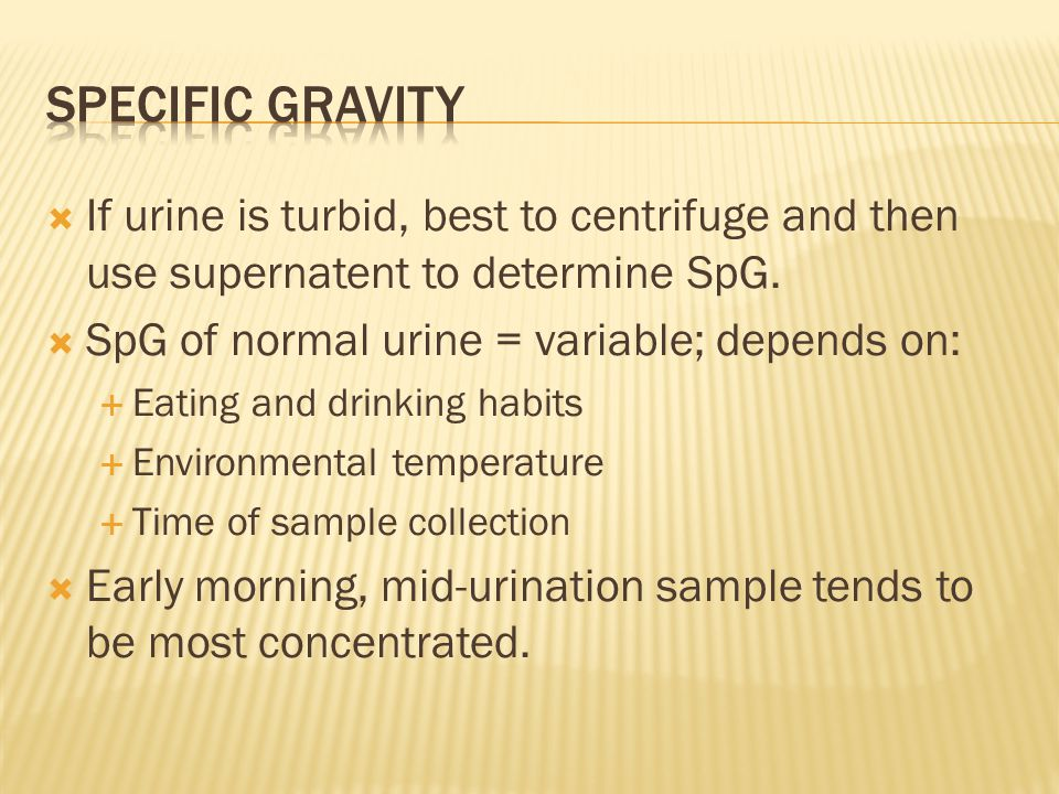 Specific gravity If urine is turbid, best to centrifuge and then use supernatent to determine SpG. SpG of normal urine = variable; depends on: