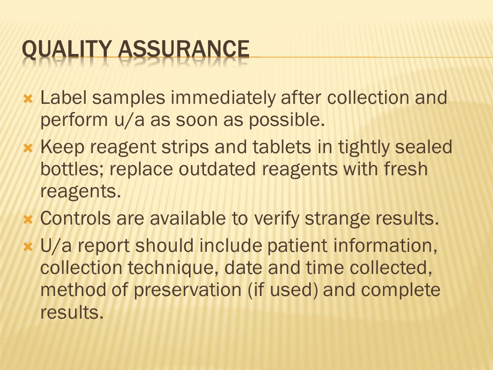 Quality Assurance Label samples immediately after collection and perform u/a as soon as possible.