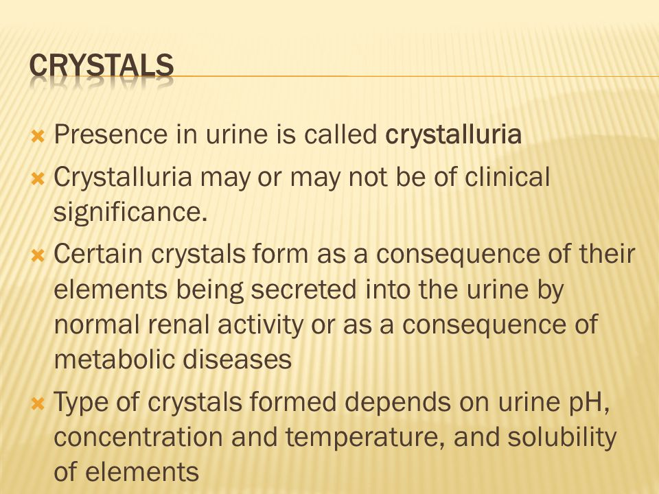 crystals Presence in urine is called crystalluria