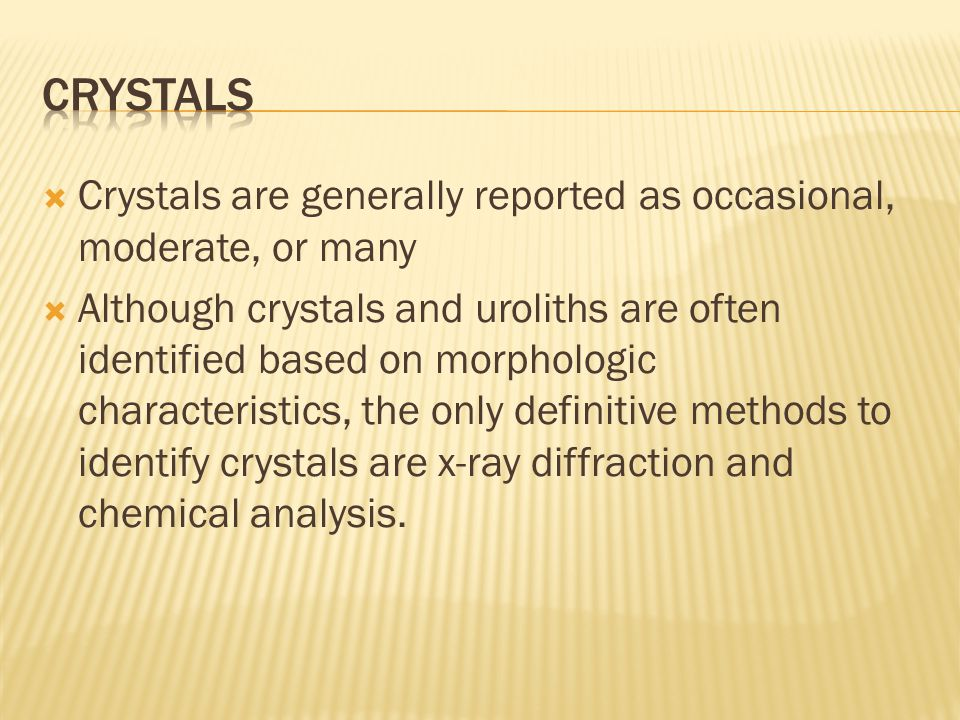 crystals Crystals are generally reported as occasional, moderate, or many.