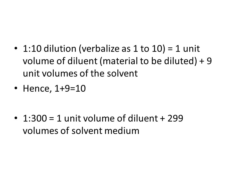 1:10 dilution (verbalize as 1 to 10) = 1 unit volume of diluent (material to be diluted) + 9 unit volumes of the solvent