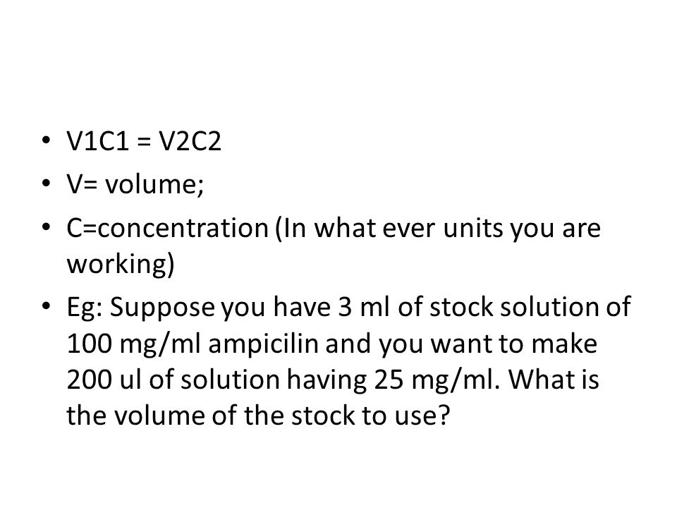 V1C1 = V2C2 V= volume; C=concentration (In what ever units you are working)
