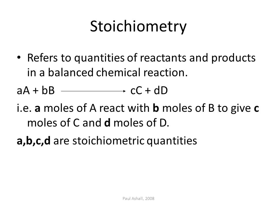 Stoichiometry Refers to quantities of reactants and products in a balanced chemical reaction. aA + bB cC + dD.