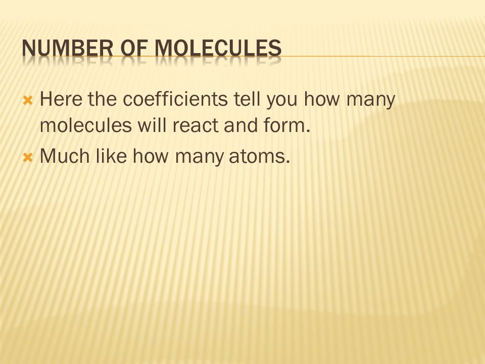 Number of molecules Here the coefficients tell you how many molecules will react and form.