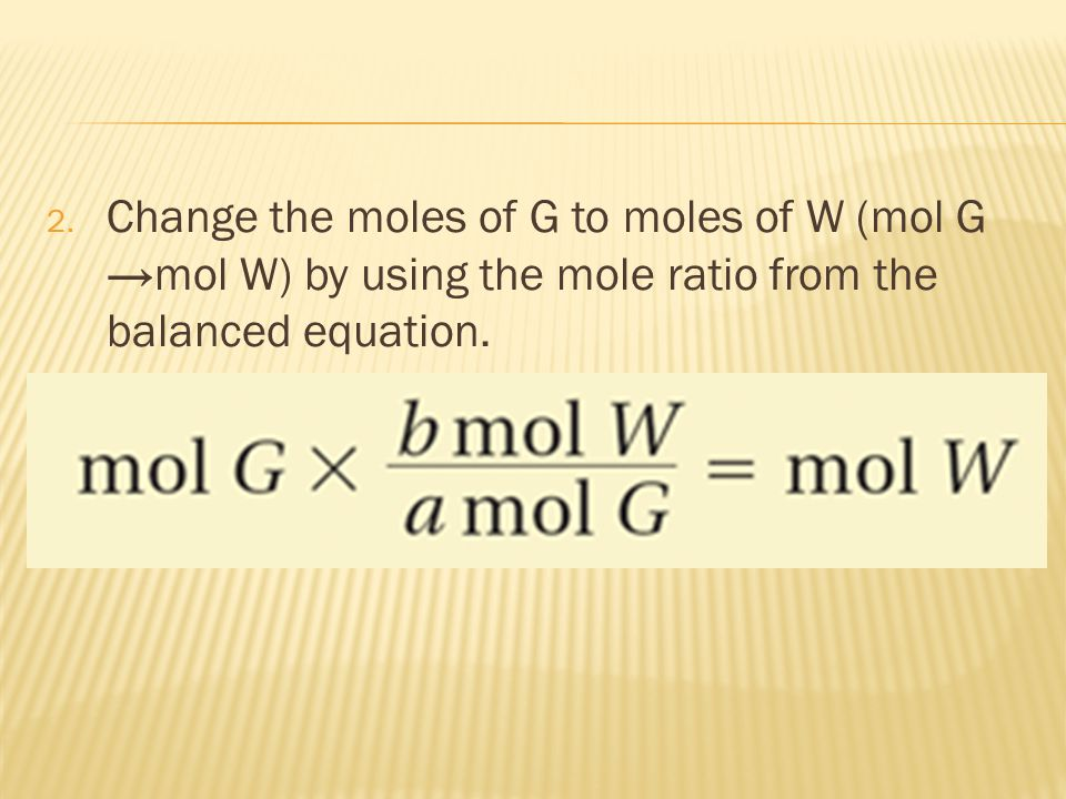Change the moles of G to moles of W (mol G →mol W) by using the mole ratio from the balanced equation.