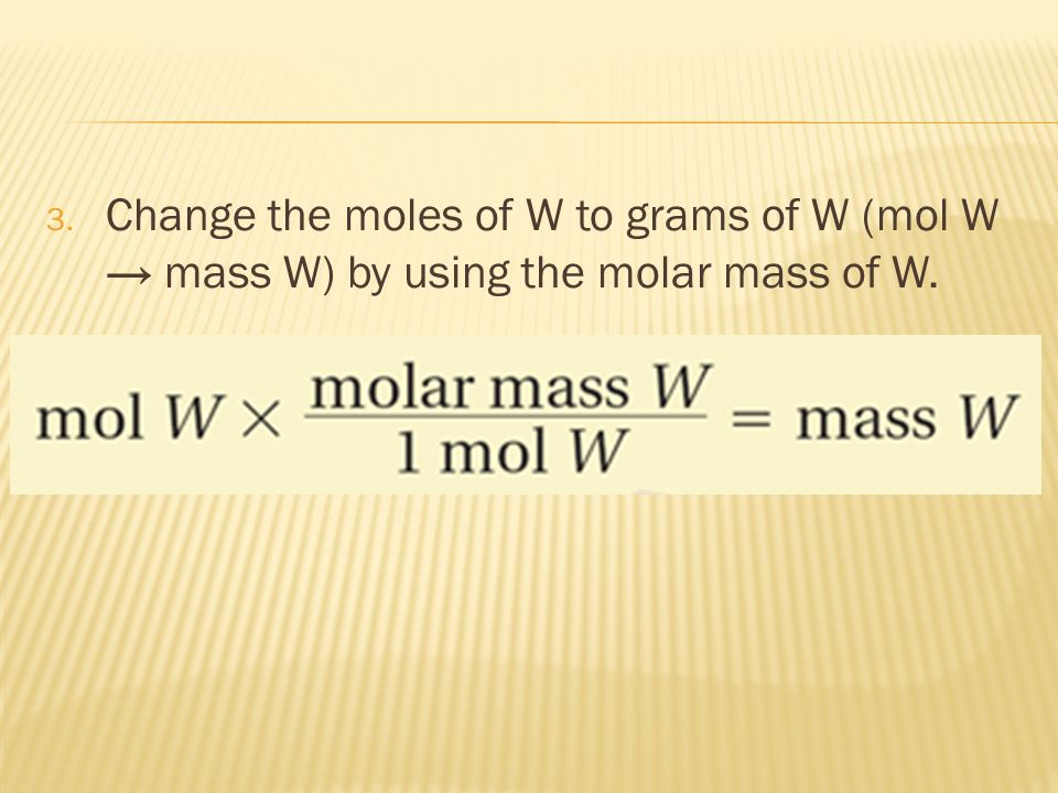 Change the moles of W to grams of W (mol W → mass W) by using the molar mass of W.