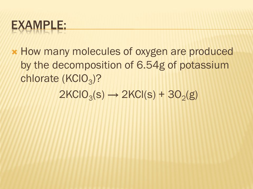 Example: How many molecules of oxygen are produced by the decomposition of 6.54g of potassium chlorate (KClO3)