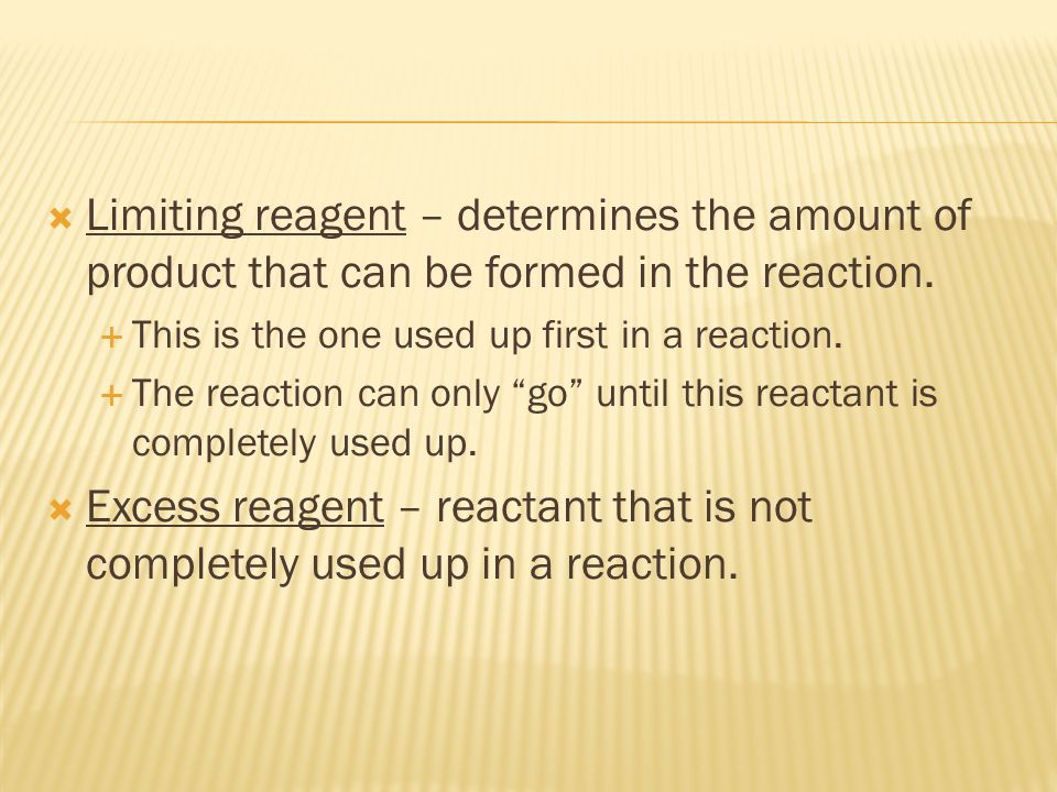 Limiting reagent – determines the amount of product that can be formed in the reaction.
