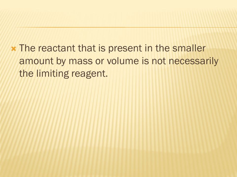 The reactant that is present in the smaller amount by mass or volume is not necessarily the limiting reagent.