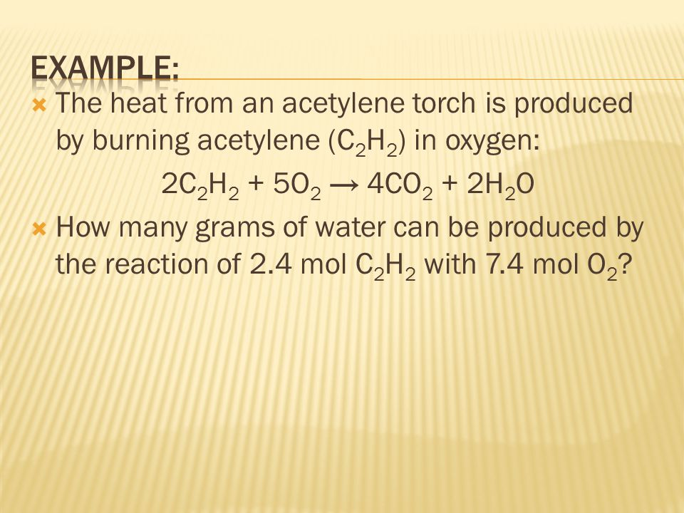 EXAMPLE: The heat from an acetylene torch is produced by burning acetylene (C2H2) in oxygen: 2C2H2 + 5O2 → 4CO2 + 2H2O.