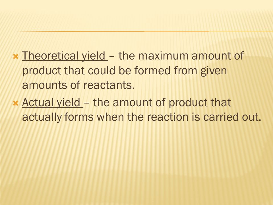 Theoretical yield – the maximum amount of product that could be formed from given amounts of reactants.