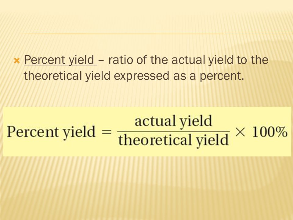 Percent yield – ratio of the actual yield to the theoretical yield expressed as a percent.