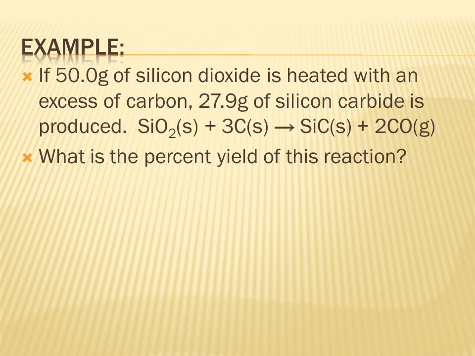 Example: If 50.0g of silicon dioxide is heated with an excess of carbon, 27.9g of silicon carbide is produced. SiO2(s) + 3C(s) → SiC(s) + 2CO(g)
