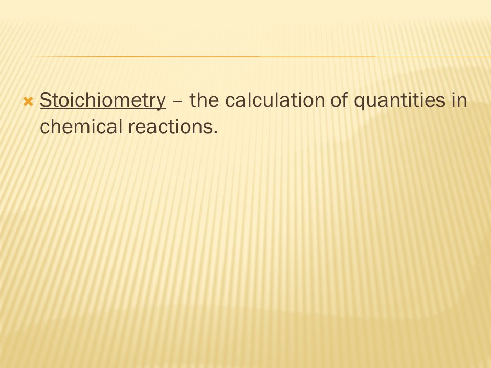 Stoichiometry – the calculation of quantities in chemical reactions.