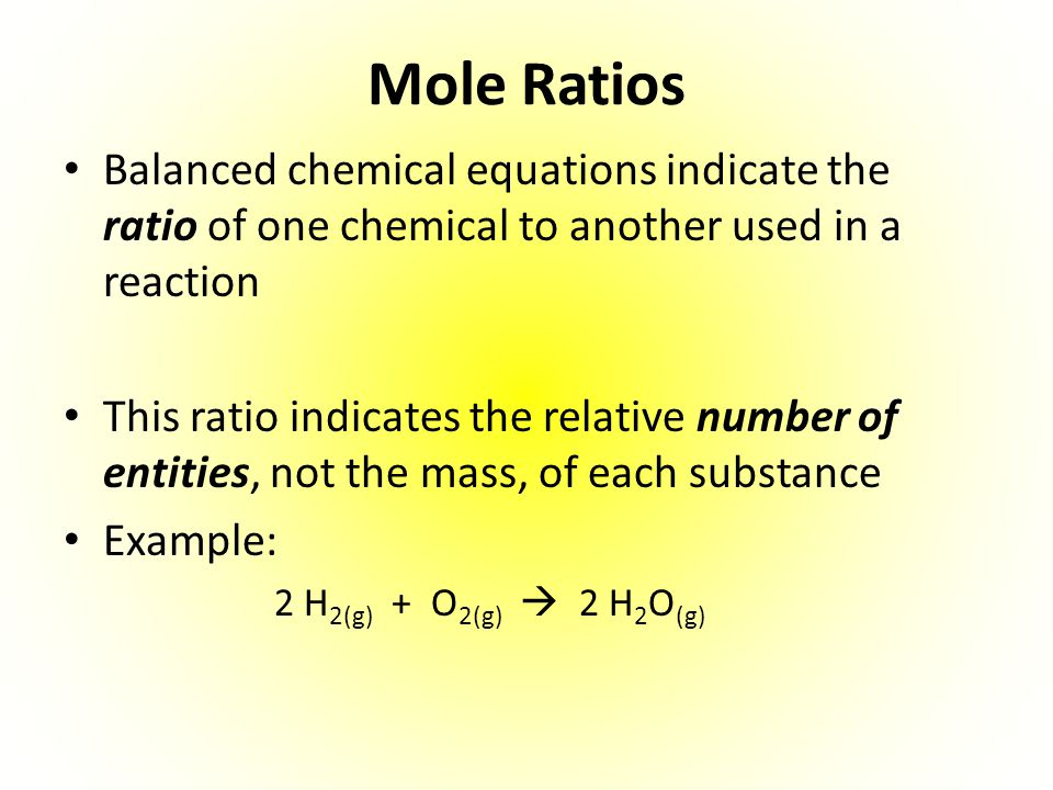 Mole Ratios Balanced chemical equations indicate the ratio of one chemical to another used in a reaction.