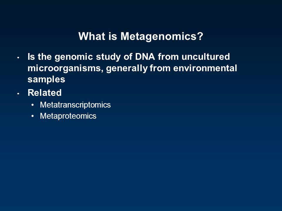 What is Metagenomics Is the genomic study of DNA from uncultured microorganisms, generally from environmental samples.