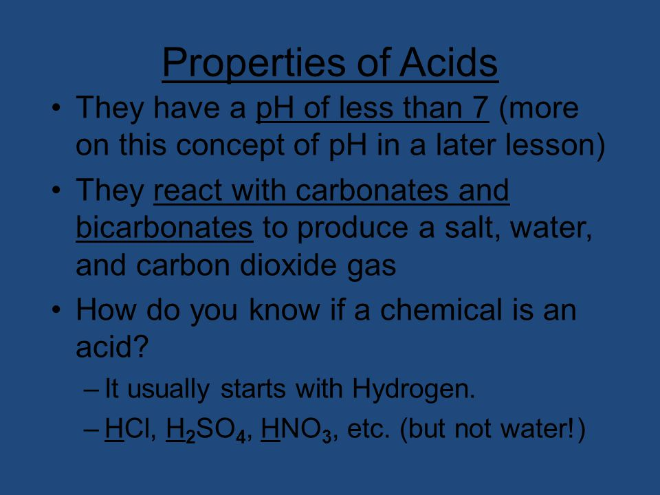 Properties of Acids They have a pH of less than 7 (more on this concept of pH in a later lesson)