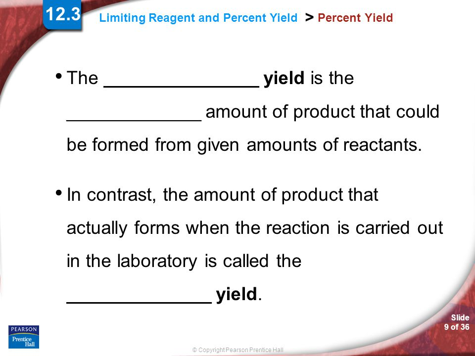 12.3 Percent Yield. The _______________ yield is the _____________ amount of product that could be formed from given amounts of reactants.