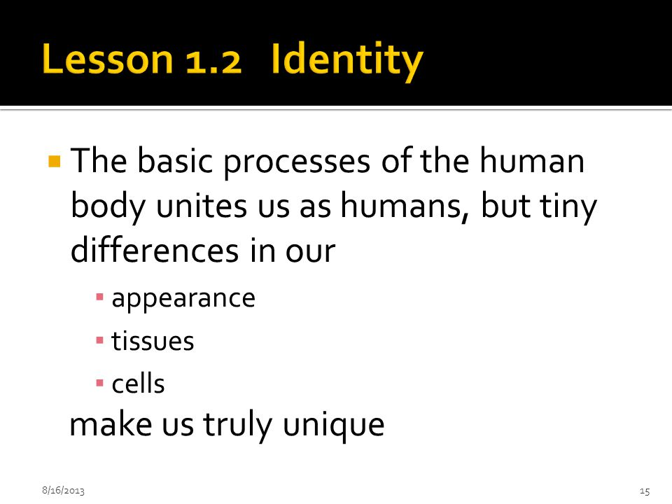 Lesson 1.2 Identity The basic processes of the human body unites us as humans, but tiny differences in our.