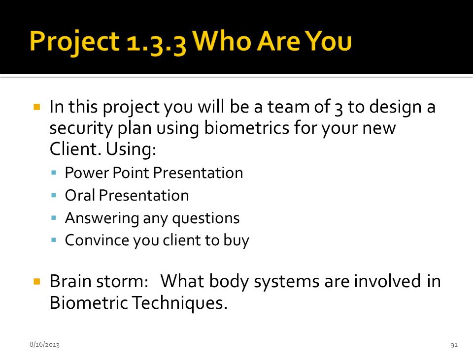 Project 1.3.3 Who Are You In this project you will be a team of 3 to design a security plan using biometrics for your new Client. Using: