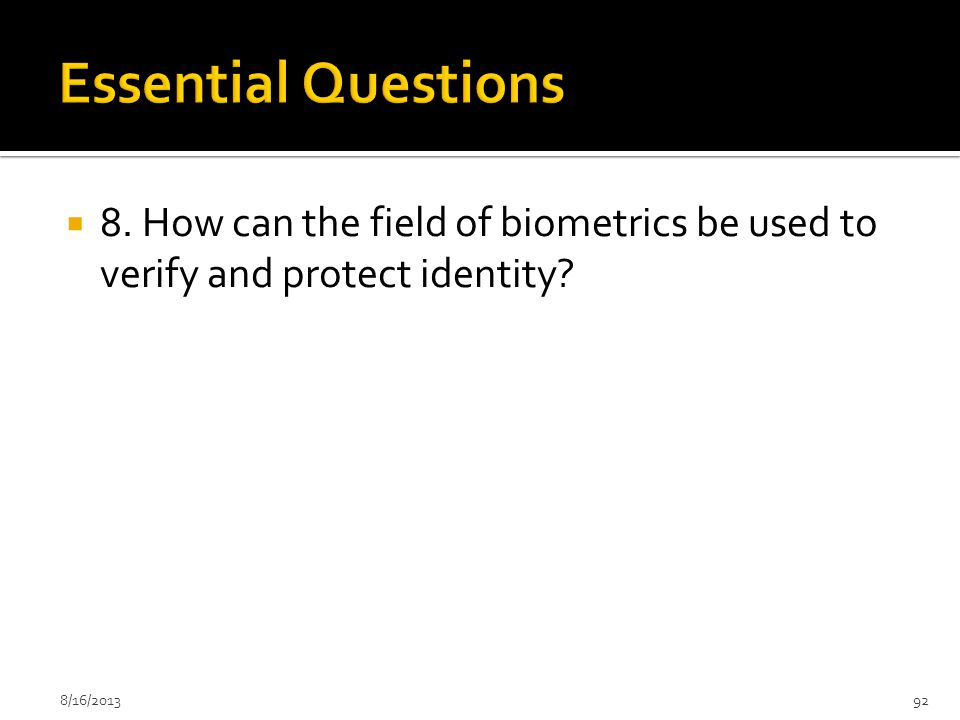 Essential Questions 8. How can the field of biometrics be used to verify and protect identity.