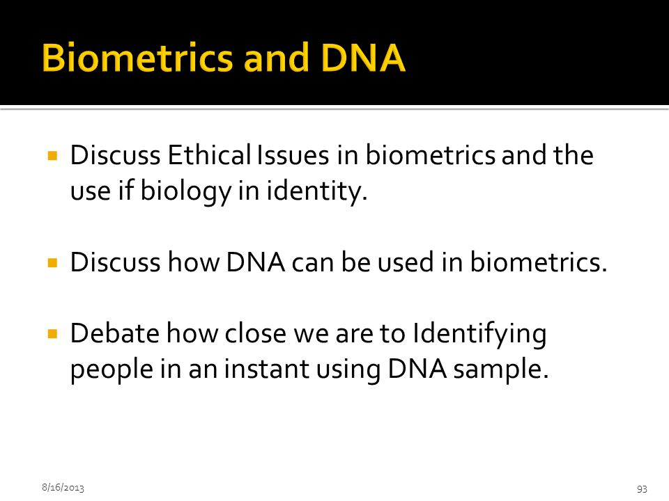 Biometrics and DNA Discuss Ethical Issues in biometrics and the use if biology in identity. Discuss how DNA can be used in biometrics.