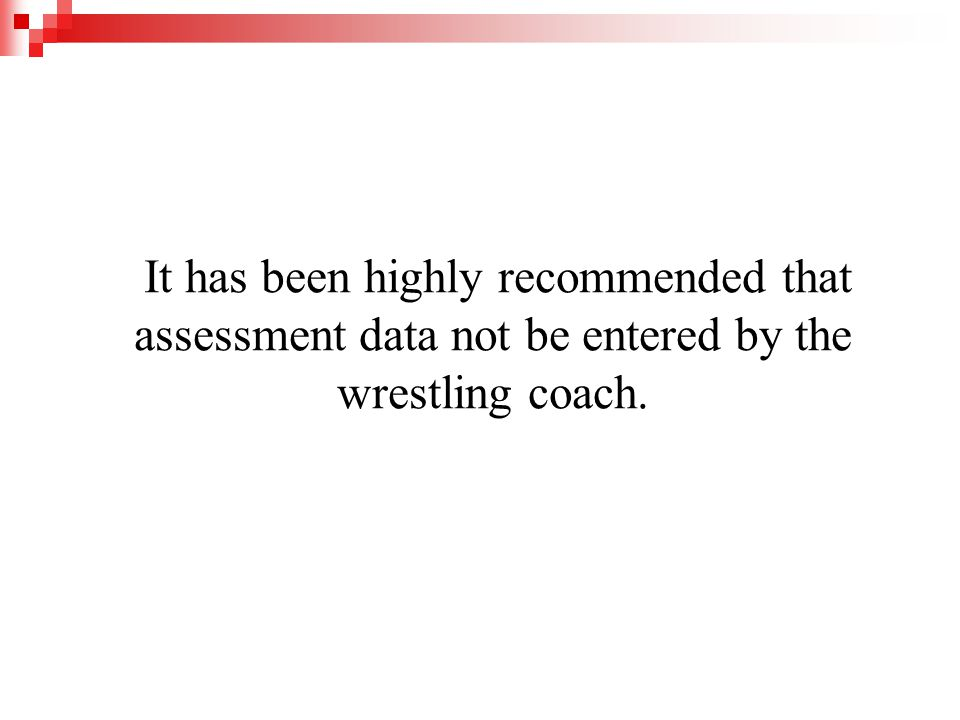 It has been highly recommended that assessment data not be entered by the wrestling coach.