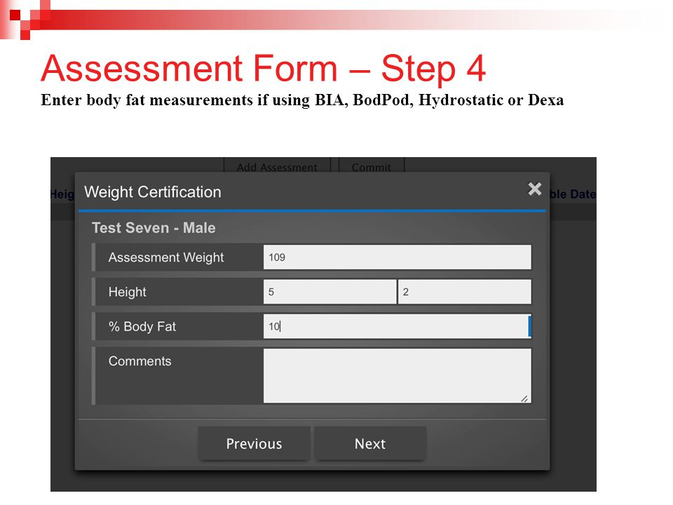 Assessment Form – Step 4 Enter body fat measurements if using BIA, BodPod, Hydrostatic or Dexa