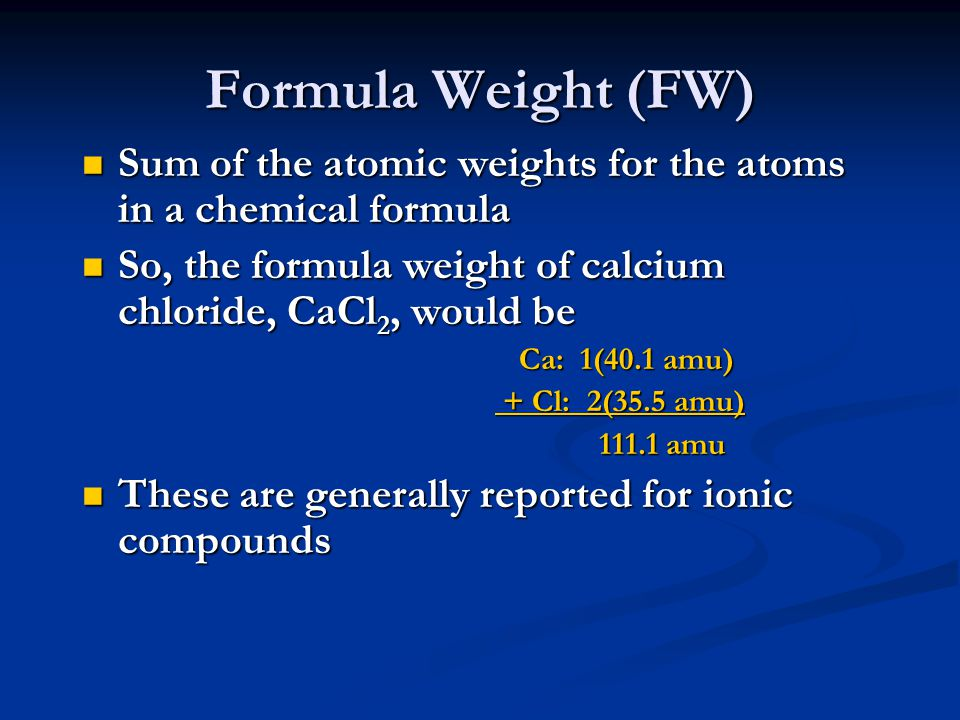 Formula Weight (FW) Sum of the atomic weights for the atoms in a chemical formula. So, the formula weight of calcium chloride, CaCl2, would be.
