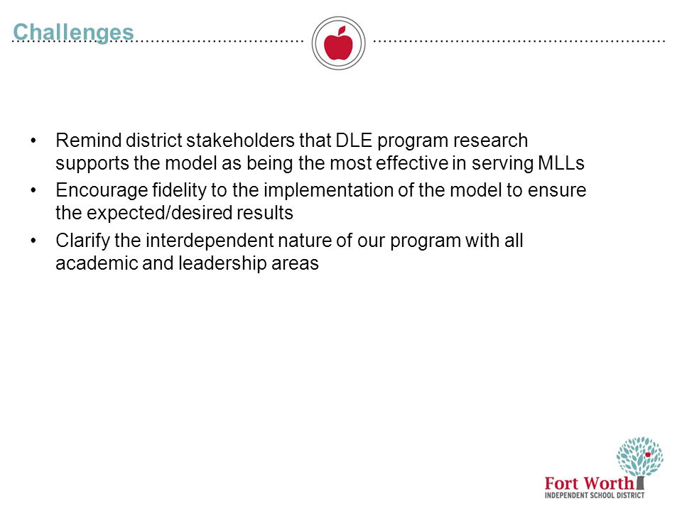 Challenges Remind district stakeholders that DLE program research supports the model as being the most effective in serving MLLs.