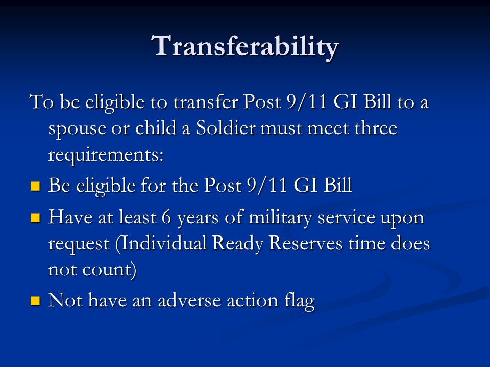 Transferability To be eligible to transfer Post 9/11 GI Bill to a spouse or child a Soldier must meet three requirements: