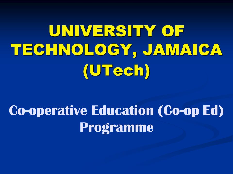 UNIVERSITY OF TECHNOLOGY, JAMAICA (UTech) Co-operative Education (Co-op Ed) Programme