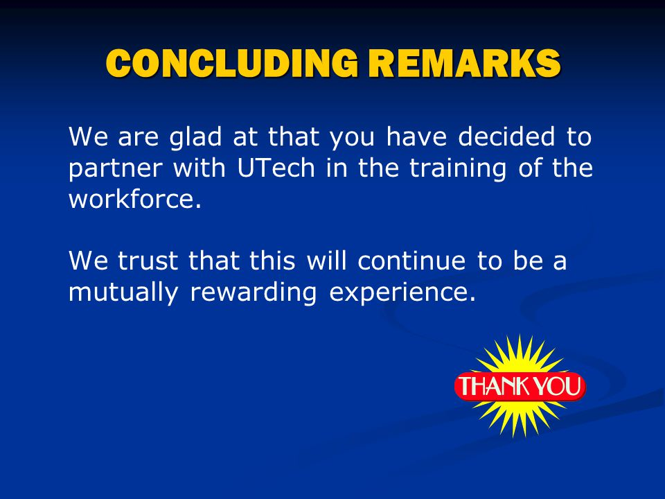 4/15/2017 CONCLUDING REMARKS. We are glad at that you have decided to partner with UTech in the training of the workforce.