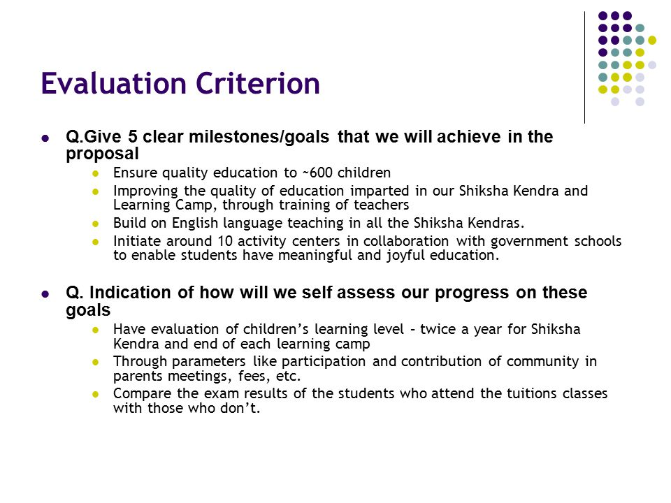 Evaluation Criterion Q.Give 5 clear milestones/goals that we will achieve in the proposal. Ensure quality education to ~600 children.