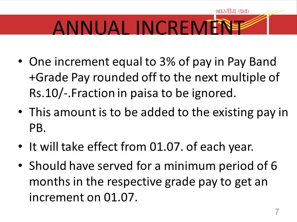 ANNUAL INCREMENT One increment equal to 3% of pay in Pay Band +Grade Pay rounded off to the next multiple of Rs.10/-.Fraction in paisa to be ignored.