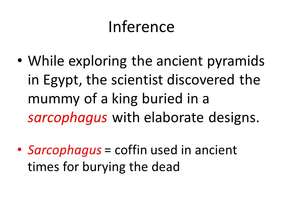 Inference While exploring the ancient pyramids in Egypt, the scientist discovered the mummy of a king buried in a sarcophagus with elaborate designs.