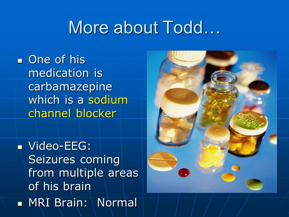 More about Todd… One of his medication is carbamazepine which is a sodium channel blocker.