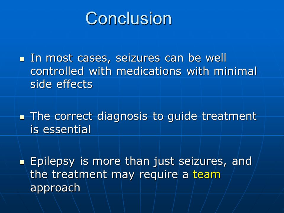 Conclusion In most cases, seizures can be well controlled with medications with minimal side effects.
