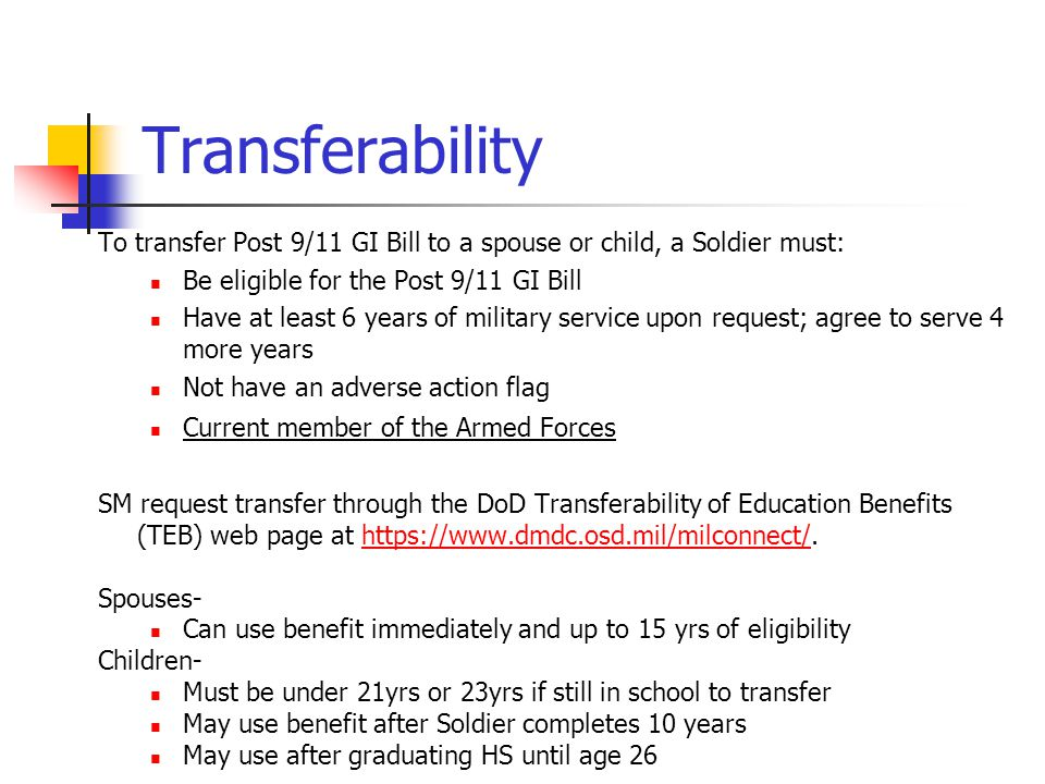 Transferability To transfer Post 9/11 GI Bill to a spouse or child, a Soldier must: Be eligible for the Post 9/11 GI Bill.