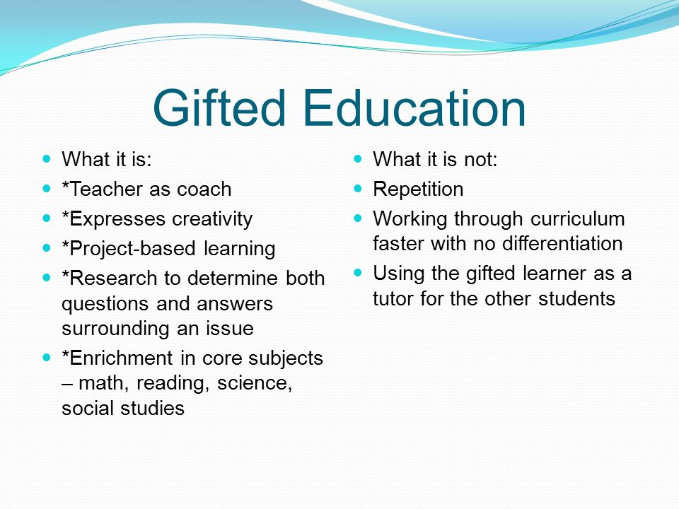 Gifted Education What it is: *Teacher as coach *Expresses creativity